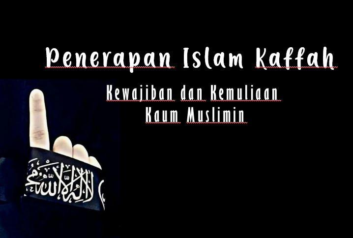 Penerapan Islam Kaffah adalah Kewajiban dan Kemuliaan Kaum Muslimin