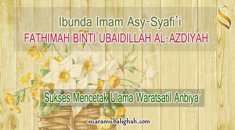 Ibunda Imam Asy-Syafi'i FATHIMAH BINTI UBAIDILLAH AL-AZDIYAH